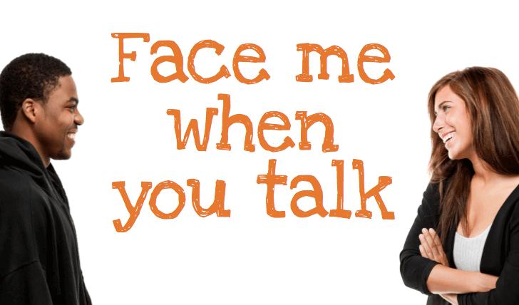 face me when you talk
